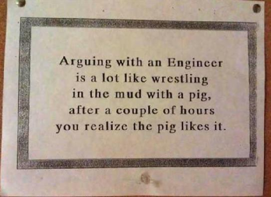 Arguing with an Engineer is a lot like wrestling in the mud with a pig, after a couple of hours you realize the pig likes it.