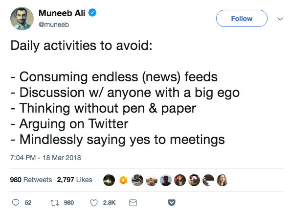 Daily activities to avoid: - Consuming endless (news) feeds - Discussion w/ anyone with a big ego - Thinking without pen & paper - Arguing on Twitter - Mindlessly saying yes to meetings